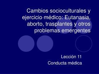 Cambios socioculturales y ejercicio m dico: Eutanasia, aborto, trasplantes y otros problemas emergentes