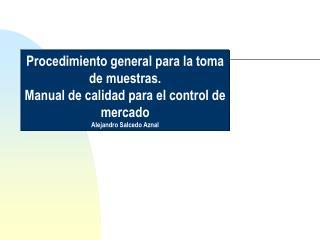 Procedimiento general para la toma de muestras. Manual de calidad para el control de mercado Alejandro Salcedo Aznal