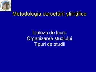 Metodologia cercetarii stiintifice   Ipoteza de lucru Organizarea studiului Tipuri de studii