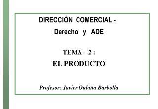 DIRECCI N  COMERCIAL - I  Derecho   y   ADE   TEMA   2 :  EL PRODUCTO   Profesor: Javier Oubi a Barbolla