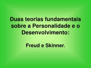Duas teorias fundamentais sobre a Personalidade e o Desenvolvimento:   Freud e Skinner.