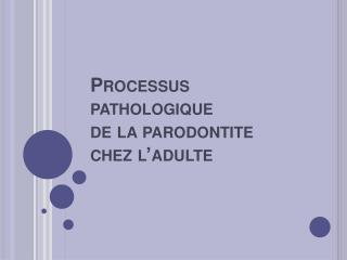Processus pathologique  de la parodontite  chez l adulte