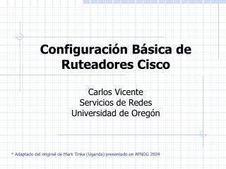 Configuraci n B sica de Ruteadores Cisco  Carlos Vicente Servicios de Redes Universidad de Oreg n