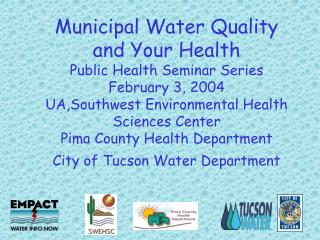 Municipal Water Quality and Your Health Public Health Seminar Series February 3, 2004 UA,Southwest Environmental Health