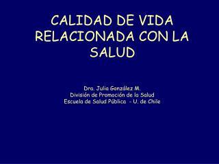 CALIDAD DE VIDA RELACIONADA CON LA SALUD   Dra. Julia Gonz lez M. Divisi n de Promoci n de la Salud Escuela de Salud P b