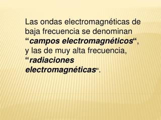 Las ondas electromagn ticas de baja frecuencia se denominan  campos electromagn ticos , y las de muy alta frecuencia,  r