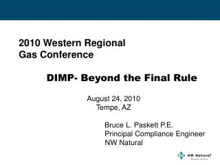 2010 Western Regional  Gas Conference   DIMP- Beyond the Final Rule   August 24, 2010 Tempe, AZ           Bruce L. Paske