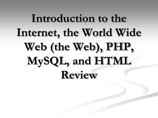 Introduction to the Internet, the World Wide Web the Web, PHP, MySQL, and HTML Review