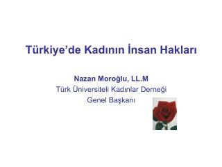 T rkiye de Kadinin Insan Haklari  Nazan Moroglu, LL.M T rk  niversiteli Kadinlar Dernegi Genel Baskani