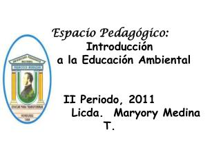 Espacio Pedag gico:          Introducci n       a la Educaci n Ambiental   II Periodo, 2011            Licda.  Maryory M