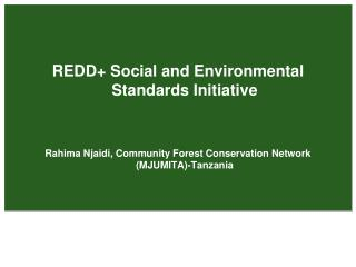 REDD Social and Environmental Standards Initiative   Rahima Njaidi, Community Forest Conservation Network MJUMITA-Tanzan