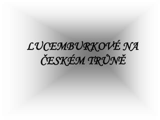 LUCEMBURKOV  NA CESK M TRUNE