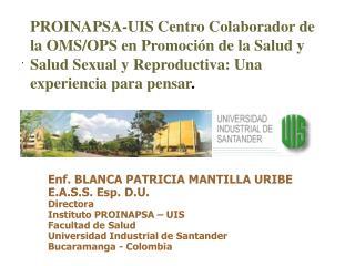 Enf. BLANCA PATRICIA MANTILLA URIBE E.A.S.S. Esp. D.U. Directora  Instituto PROINAPSA   UIS Facultad de Salud Universida