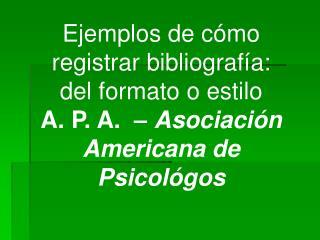 Ejemplos de c mo registrar bibliograf a: del formato o estilo    A. P. A.    Asociaci n Americana de Psicol gos