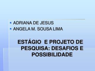 ADRIANA DE JESUS ANGELA M. SOUSA LIMA  EST GIO  E PROJETO DE PESQUISA: DESAFIOS E POSSIBILIDADE