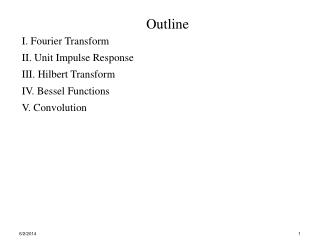 Outline I. Fourier Transform II. Unit Impulse Response III. Hilbert Transform IV. Bessel Functions V. Convolution
