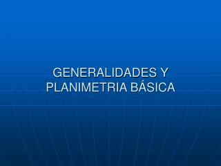 GENERALIDADES Y PLANIMETRIA B SICA