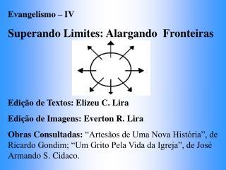 Evangelismo   IV Superando Limites: Alargando  Fronteiras    Edi  o de Textos: Elizeu C. Lira Edi  o de Imagens: Everton