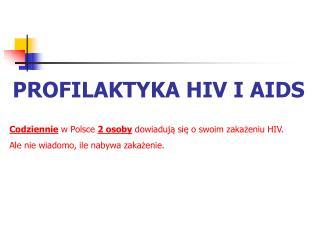 PROFILAKTYKA HIV I AIDS Codziennie w Polsce 2 osoby dowiaduja sie o swoim zakazeniu HIV.  Ale nie wiadomo, ile nabywa za