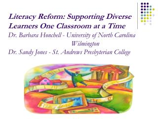 Literacy Reform: Supporting Diverse Learners One Classroom at a Time Dr. Barbara Honchell - University of North Carolina