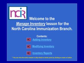Welcome to the  Manage Inventory lesson for the  North Carolina Immunization Branch.  Contents: Adding Inventory      Mo