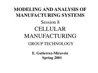 MODELING AND ANALYSIS OF MANUFACTURING SYSTEMS Session 8  CELLULAR MANUFACTURING  GROUP TECHNOLOGY