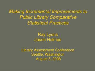 Making Incremental Improvements to Public Library Comparative  Statistical Practices  Ray Lyons Jason Holmes  Library As