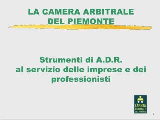 LA CAMERA ARBITRALE  DEL PIEMONTE    Strumenti di A.D.R.  al servizio delle imprese e dei professionisti