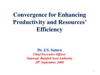 Convergence for Enhancing Productivity and Resources  Efficiency   Dr. J.S. Samra Chief Executive Officer National  Rain