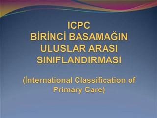 ICPC BIRINCI BASAMAGIN  ULUSLAR ARASI SINIFLANDIRMASI  International Classification of Primary Care