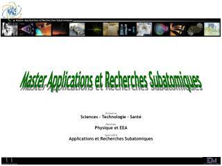 Domaine  Sciences   Technologie - Sant   Mention  Physique et EEA   Sp cialit   Applications et Recherches Subatomiques