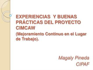 EXPERIENCIAS  Y BUENAS PR CTICAS DEL PROYECTO CIMCAW  Mejoramiento Continuo en el Lugar de Trabajo.   Magaly Pineda CIPA