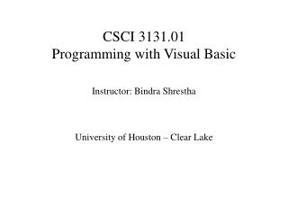 CSCI 3131.01  Programming with Visual Basic   Instructor: Bindra Shrestha    University of Houston   Clear Lake