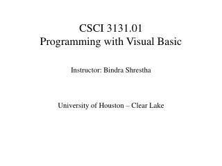 CSCI 3131.01  Programming with Visual Basic   Instructor: Bindra Shrestha    University of Houston   Clear Lake