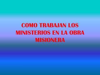 COMO TRABAJAN LOS MINISTERIOS EN LA OBRA MISIONERA