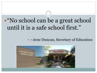 No school can be a great school until it is a safe school first.   Arne Duncan, Secretary of Education