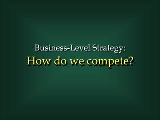 Business-Level Strategy: How do we compete