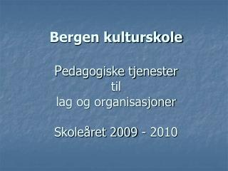 Bergen kulturskole   Pedagogiske tjenester  til  lag og organisasjoner  Skole ret 2009 - 2010