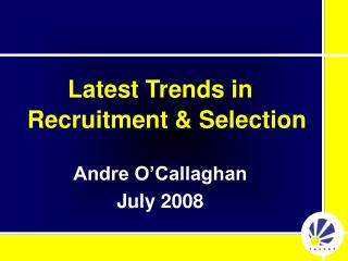 Latest Trends in Recruitment  Selection  Andre O Callaghan July 2008