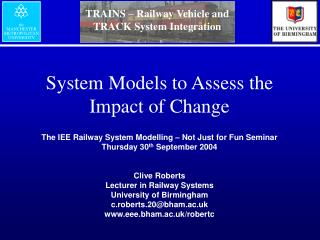 System Models to Assess the Impact of Change  The IEE Railway System Modelling   Not Just for Fun Seminar Thursday 30th