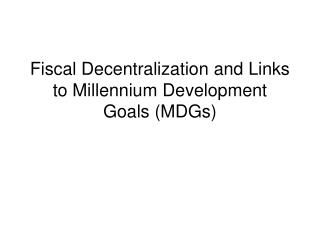 Fiscal Decentralization and Links to Millennium Development Goals MDGs