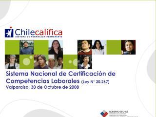 Sistema Nacional de Certificaci n de Competencias Laborales Ley N  20.267 Valpara so, 30 de Octubre de 2008