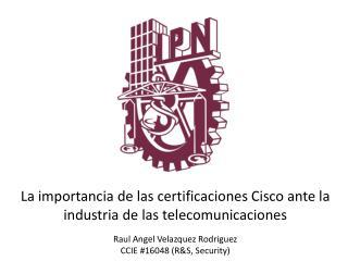 La importancia de las certificaciones Cisco ante la industria de las telecomunicaciones  Raul Angel Velazquez Rodriguez