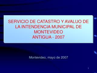 SERVICIO DE CATASTRO Y AVALUO DE  LA INTENDENCIA MUNICIPAL DE MONTEVIDEO ANTIGUA - 2007