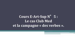 Cours E-Art-Sup N 5 :  Le cas Club Med  et la campagne   des verbes  .