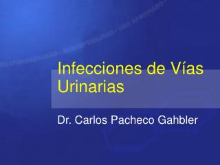 Infecciones de V as Urinarias  Dr. Carlos Pacheco Gahbler