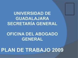 UNIVERSIDAD DE GUADALAJARA SECRETAR A GENERAL  OFICINA DEL ABOGADO GENERAL  PLAN DE TRABAJO 2009
