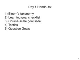 Day 1 Handouts:   1 Bloom s taxonomy 2 Learning goal checklist 3 Course-scale goal slide 4 Tactics 5 Question Goals