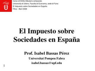El Impuesto sobre Sociedades en Espa a   Prof. Isabel Bassas P rez  Universitat Pompeu Fabra  isabel.bassasupf