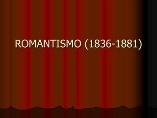ROMANTISMO 1836-1881
